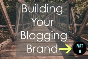 Building Your Blogging Brand Part II: Taking Action