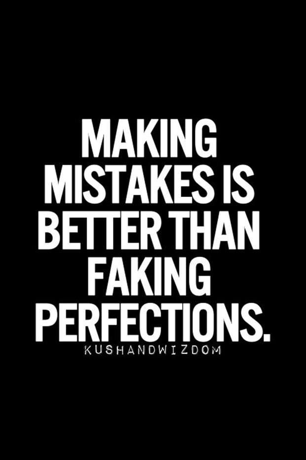 true quote. I'd rather learn from mistakes then fake being perfect. Always! And what do you do once you've given it all you got, but just didn't get there?  You look at the positive, you learn from it, and move forward!